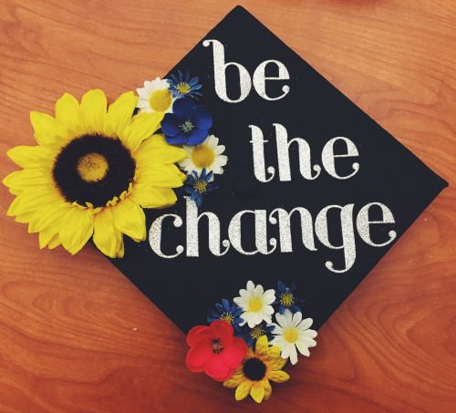 """e204f9fc61e Decorated my graduation cap!  ) """"Be the change you wish to see in the world""""  -Gandhi"""