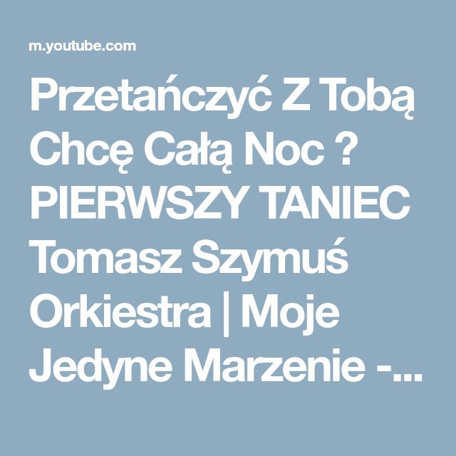 Przetanczyc Z Toba Chce Cala Noc Pierwszy Taniec Tomasz Szymus Orkiestra Moje Jedyne Marzenie Youtube Pierwszy Taniec Orkiestra Taniec