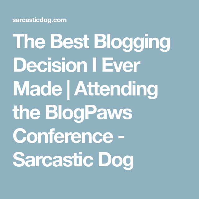 The Best Blogging Decision I Ever Made | Attending the BlogPaws Conference - Sarcastic Dog