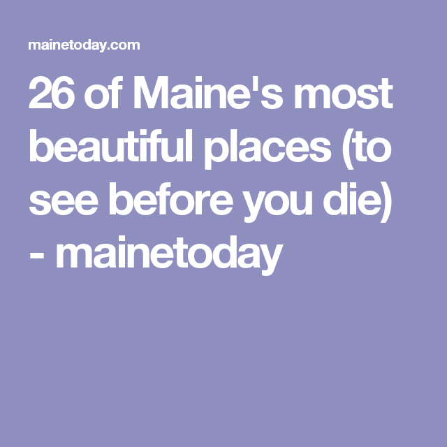 26 of Maine's most beautiful places (to see before you die) - mainetoday