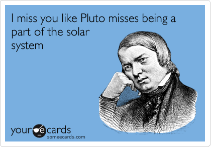 I Miss You Like Pluto Misses Being A Part Of The Solar System