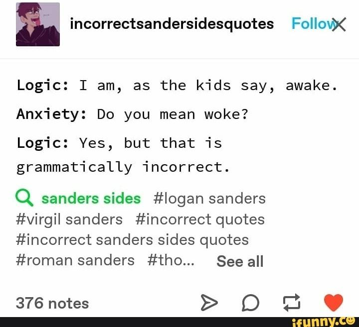 & incorrectsandersidesquotes Follovx Logic: I am, as the kids say, awake. Anxiety: Do you mean woke? Logic: Yes, but that is grammat'i cally 'i ncorrect . Q sanders sides #Iogan sanders #virgil sanders #incorrect quotes #incorrect sanders sides quotes #roman... #thomassanders #celebrities #sanderssides #virgilsanders #logansanders #thomassanders #incorrectquotes #incorrectsandersidesquotes #follovx #am #kids #say #awake #do #mean #yes #grammati #cally #ncorrect #sanders #sides #quotes #pic