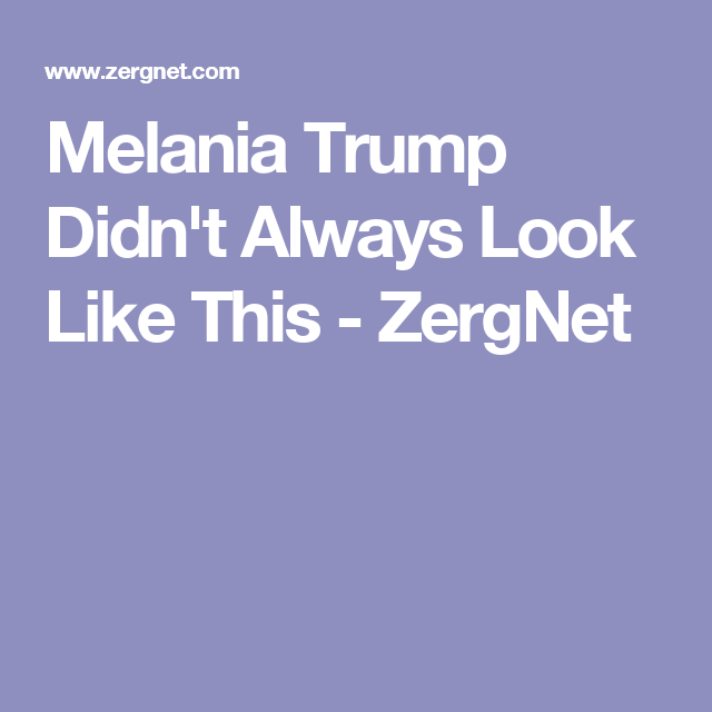 Melania Trump Didn't Always Look Like This - ZergNet