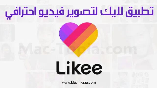برنامج Like اصبح اسمه الرسمي تطبيق Likee لألتقاط مقاطع الفيديو القصيرة و أضافة العديد من المؤثرات السحرية و التعديل لصناعة فيديو احترافي و استقبال المتابعين Mac