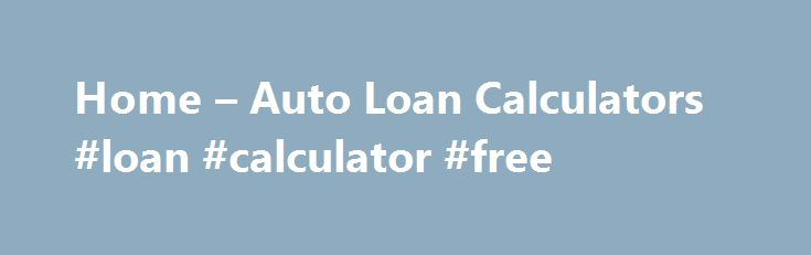 Home u2013 Auto Loan Calculators #loan #calculator #free    loans - auto loan calculator