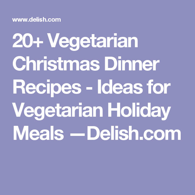 20+ Vegetarian Christmas Dinner Recipes - Ideas for Vegetarian Holiday Meals —Delish.com