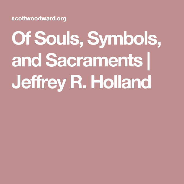 Of Souls Symbols And Sacraments Jeffrey R Holland Church