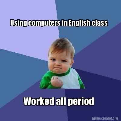 Meme Creator Using Computers In English Class Worked All Period Success Kid First Day Of Work New Job Quotes