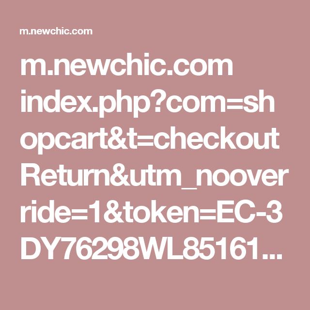 m.newchic.com index.php?com=shopcart&t=checkoutReturn&utm_nooverride=1&token=EC-3DY76298WL851612J&PayerID=U87UAXRYUN374