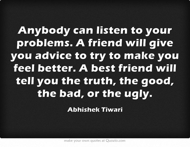Anybody can listen to your problems. A friend will give you advice