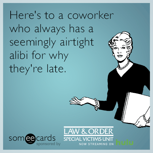 Here S To A Coworker Who Always Has A Seemingly Airtight Alibi For Why They Re Late Work Humor Workplace Quotes Ecards Funny Sarcasm
