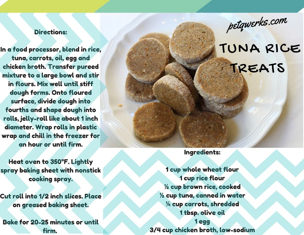 Tuna Rice Treats  Ingredients:  1 cup whole wheat flour 1 cup rice flour ½ cup brown rice, cooked ½ cup tuna, canned in water ¼ cup carrots, shredded 1 tbsp. olive oil 1 egg 3/4 cup chicken broth, low-sodium   Directions:  In a food processor, blend in rice, tuna, carrots, oil, egg and chicken broth. Transfer pureed mixture to a large bowl and stir in flours. Mix well until stiff dough forms. Onto floured surface, divide dough into fourths and shape dough into rolls, jelly-roll like about 1…