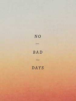 No bad days please//