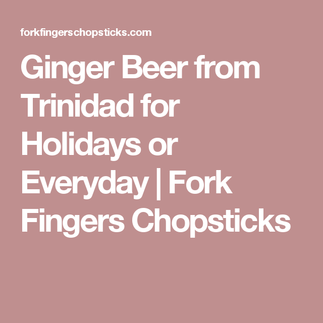 Ginger Beer From Trinidad For Holidays Or Everyday Fork Fingers