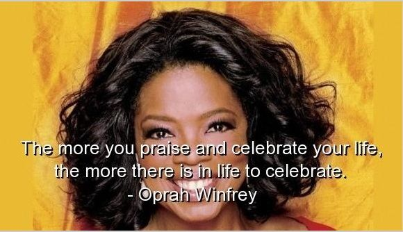 Oprah Winfrey Quotes Oprah Winfrey Quotes The More You Praise And Celebrate Your Life .