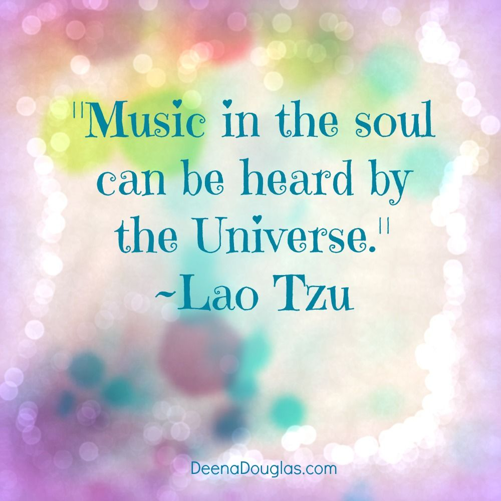 """Music in the soul can be heard by the Universe."" ~Lao Tzu"