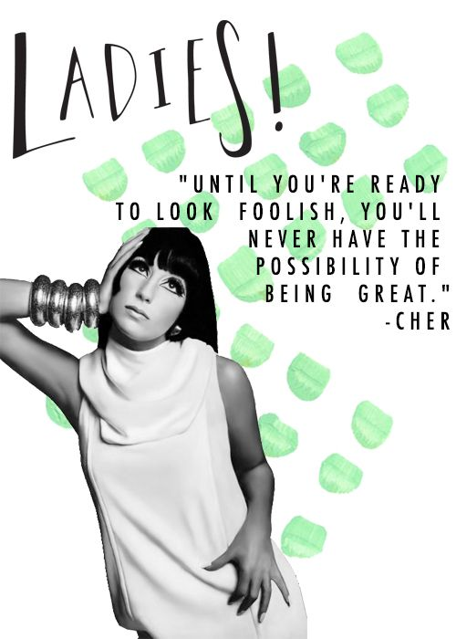 Ladies! Until you're ready to look foolish, you'll never have the possibility of being great. - Cher