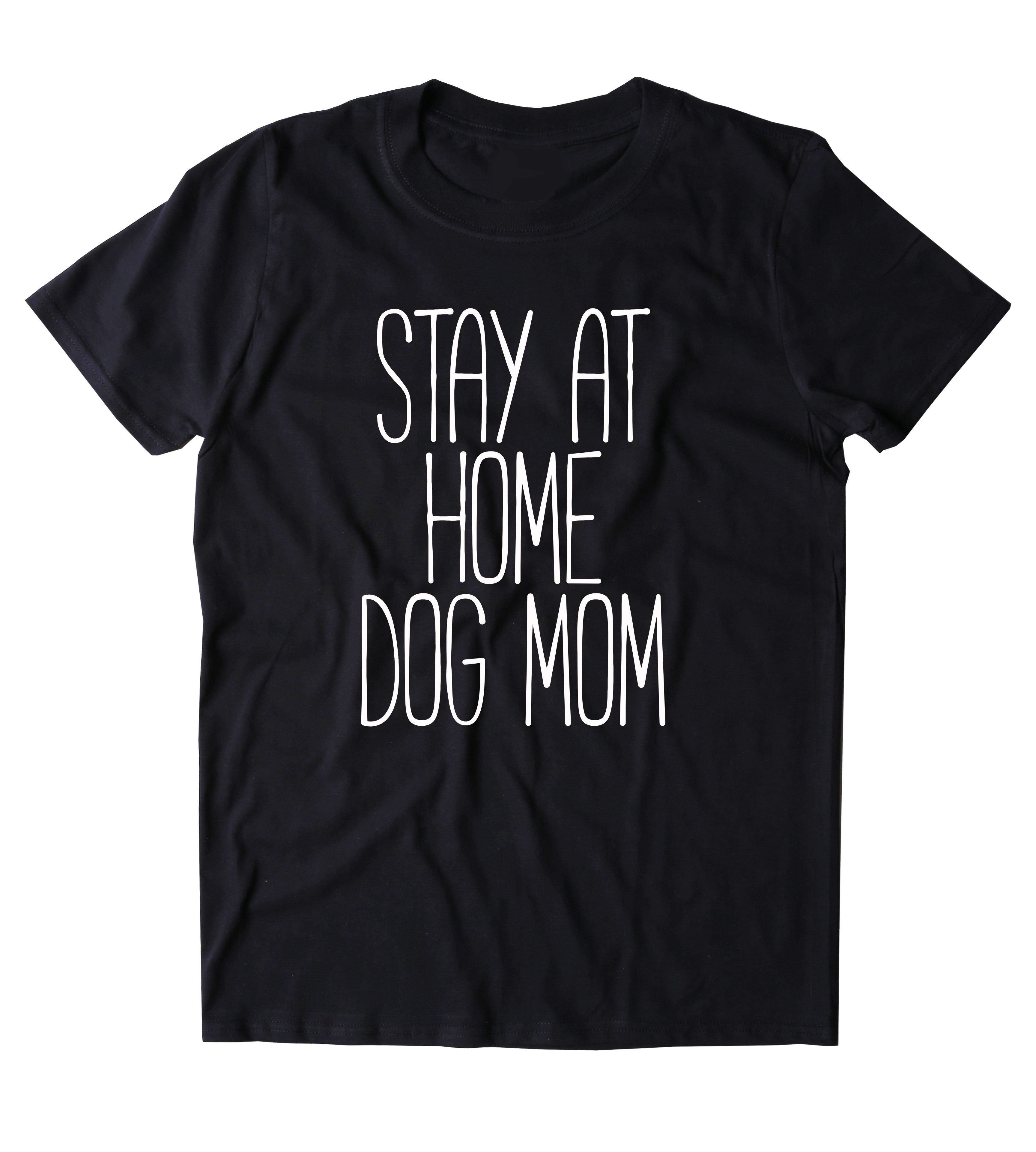 2d1f4feabd Stay At Home Dog Mom Shirt Funny Dog Owner Animal Lover Puppy Clothing  Tumblr T-shirt