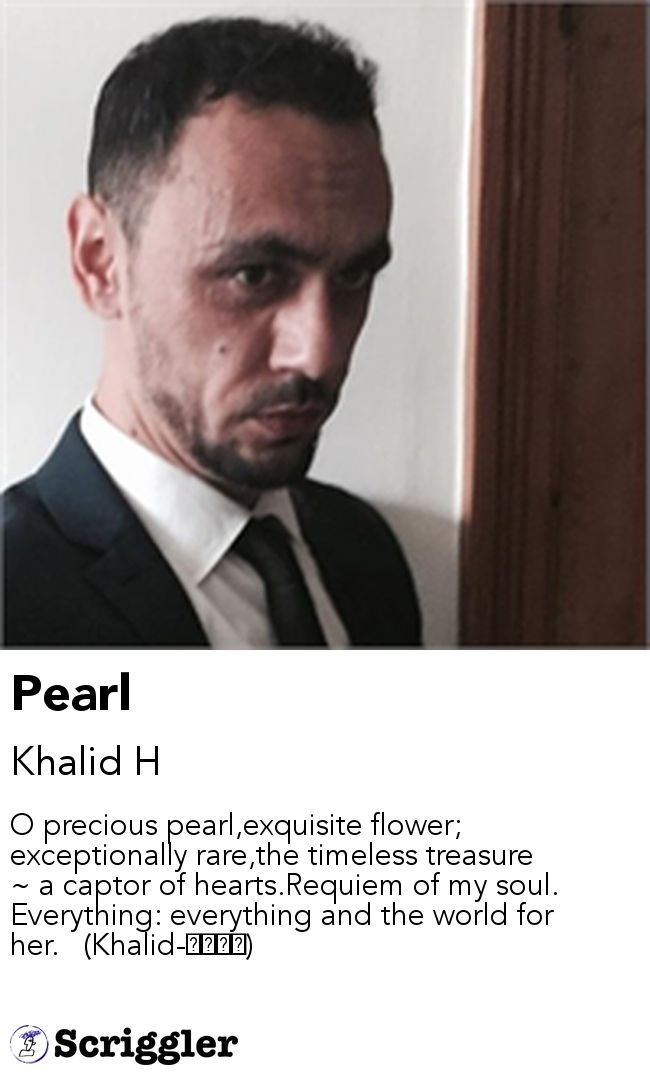 Pearl by Khalid H https://scriggler.com/detailPost/story/48968 O precious pearl,exquisite flower; exceptionally rare,the timeless treasure ~ a captor of hearts.Requiem of my soul. Everything: everything and the world for her.   (Khalid-خالد)