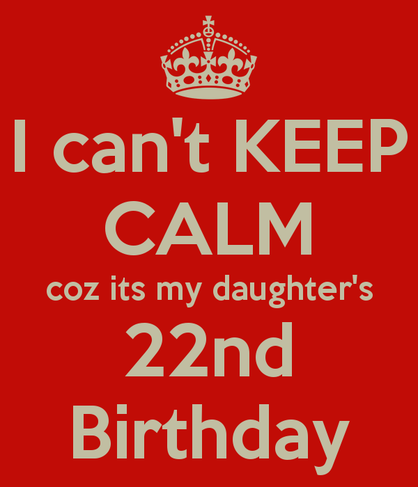 I Can T Keep Calm Coz Its My Daughter S 22nd Birthday Poster Happy 21st Birthday Wishes Happy 21st Birthday Daughter Happy 21st Birthday Funny
