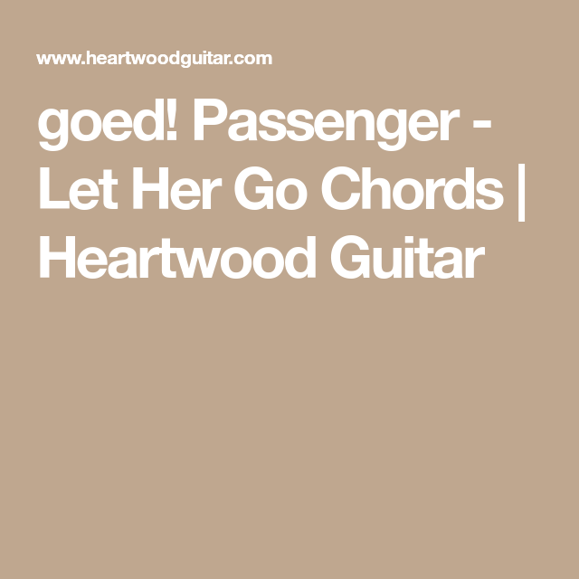 Goed Passenger Let Her Go Chords Heartwood Guitar Ukulele