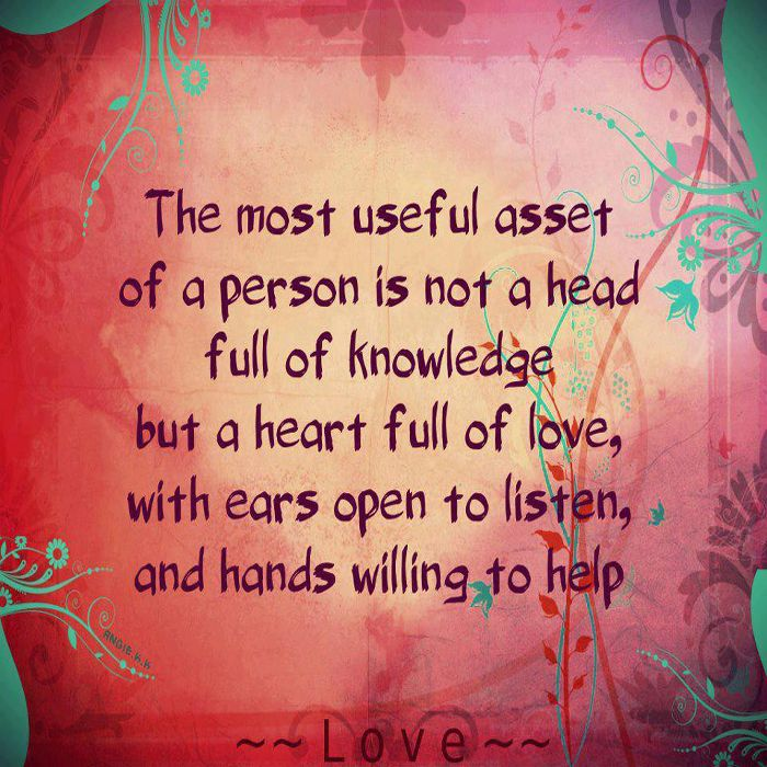 The most useful asset of a person is not a head full of knowledge, but a heart full of love, with ears open to listen, and hands willing to help.