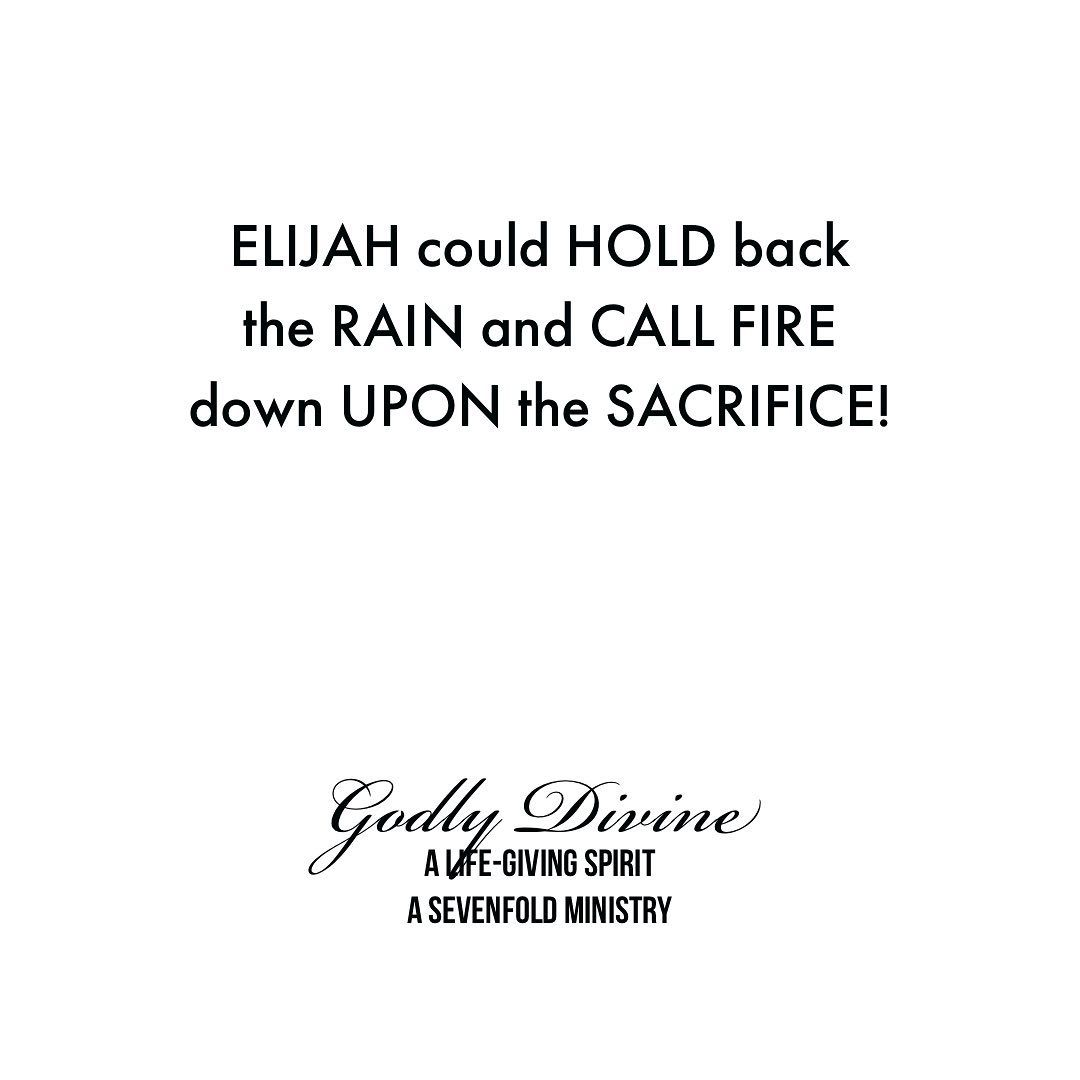 ELIJAH could HOLD back the RAIN and CALL FIRE down UPON