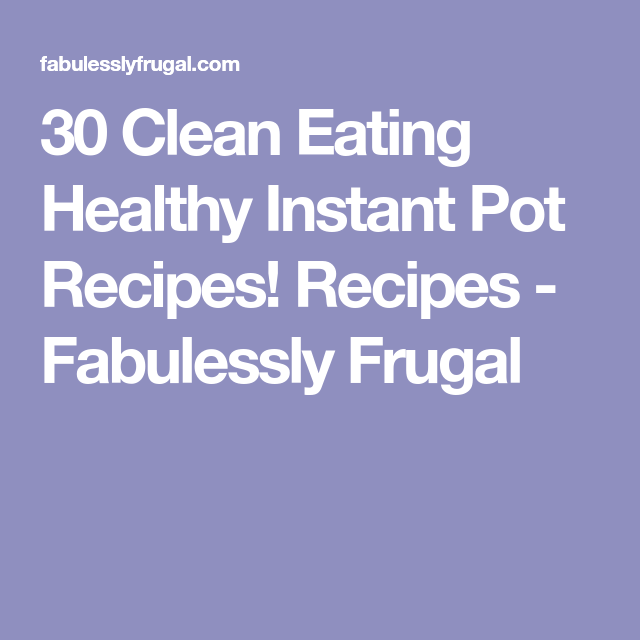 30 Clean Eating Healthy Instant Pot Recipes! Recipes - Fabulessly Frugal