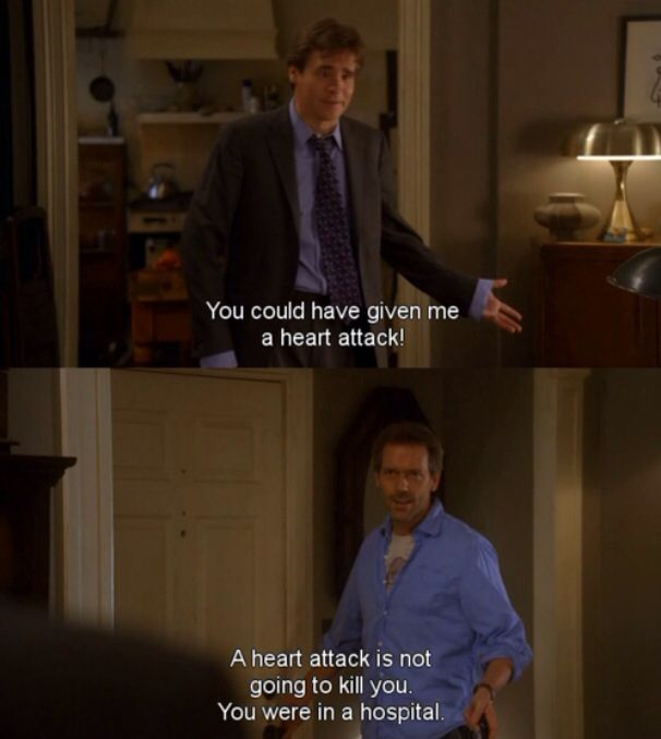 Dr. Wilson: You could have given me a heart attack! Dr. House: A heart attack is not going to kill you. You were in a hospital. House MD quotes