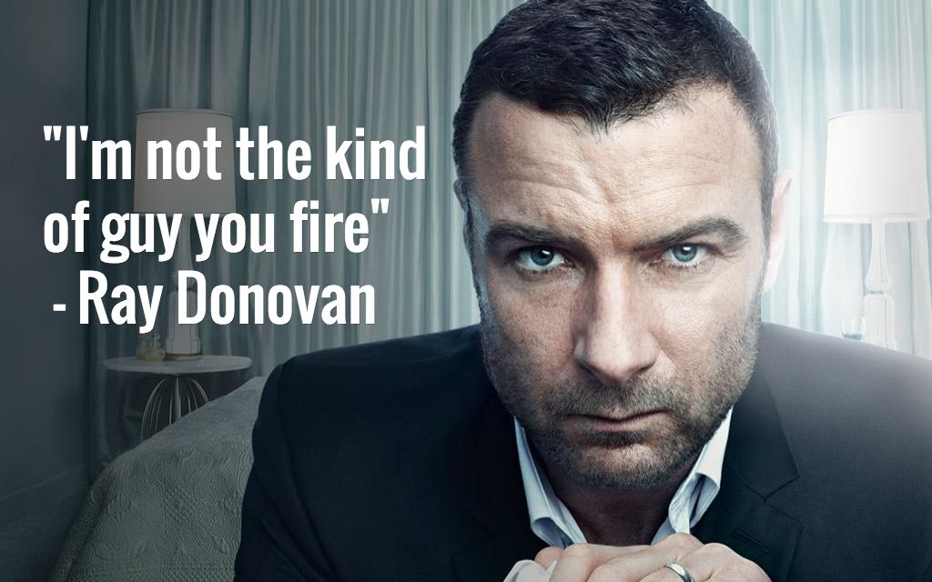 """""""I'm not the kind of guy you fire"""" - Ray Donovan 