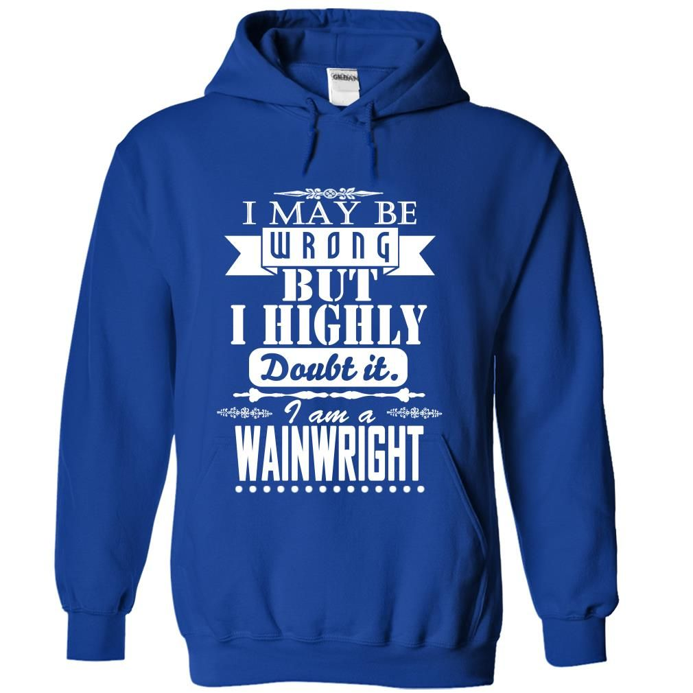 nice I may be wrong but I highly doubt it, I am a WAINWRIGHT - Low cost Check more at http://sexsitshirt.xyz/i-may-be-wrong-but-i-highly-doubt-it-i-am-a-wainwright-low-cost/