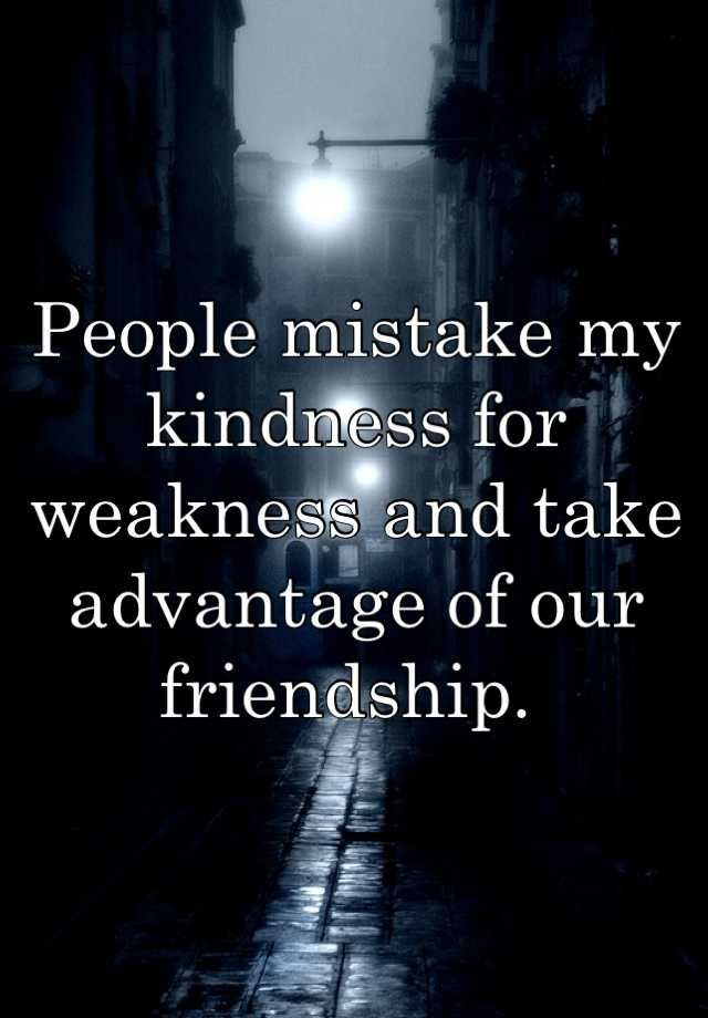 People Mistake My Kindness For Weakness And Take Advantage Of Our