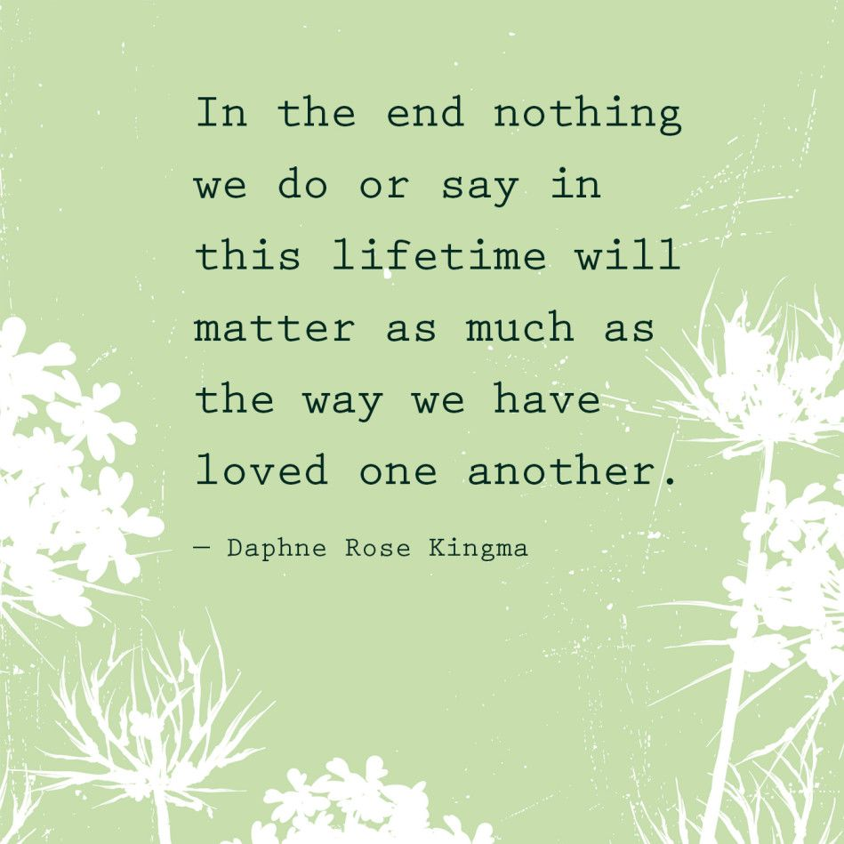 In the end nothing we do or say in this lifetime will matter as much as they way we have loved one another — Daphne Rose Kingma