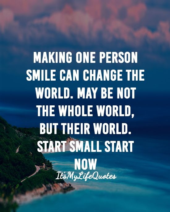 Making One Person Smile Can Change The World May Be Not The Whole World But Their World Start Small Start Now Quotes Happy Quotes Wholeness Change The World