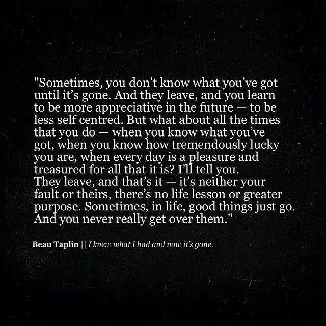 I knew what I had and now it's gone. Beau Taplin