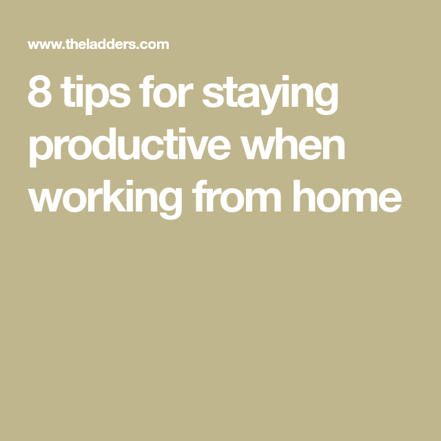 8 Tips For Staying Productive When Working From Home In