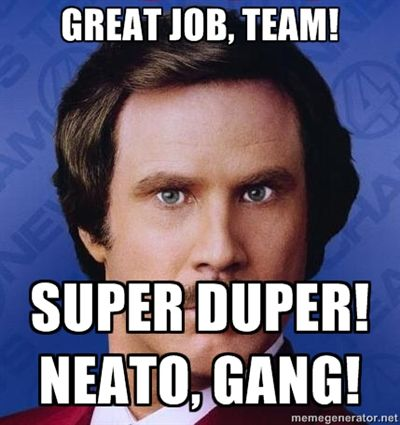 Great job, team! Super duper! Neato, gang! - Ron Burgundy ...