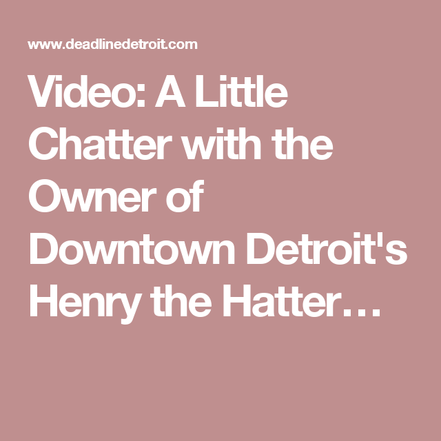 Video: A Little Chatter with the Owner of Downtown Detroit's Henry the Hatter…