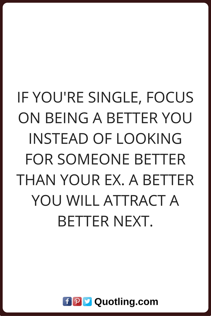 Single Quotes If You Re Single Focus On Being A Better You Instead Of Looking For Someone Better Than Your Ex A Better You Judge Quotes Single Quotes Quotes