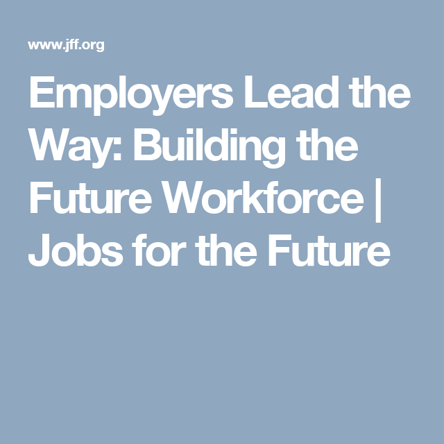 Employers Lead the Way: Building the Future Workforce | Jobs for the Future