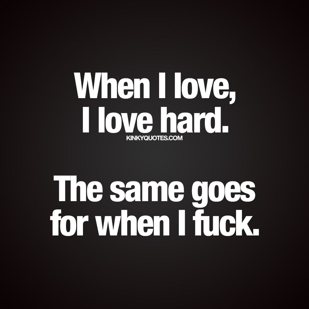 """When I love I love hard The same goes for when I fuck · Hard Quotes QuotesLife"