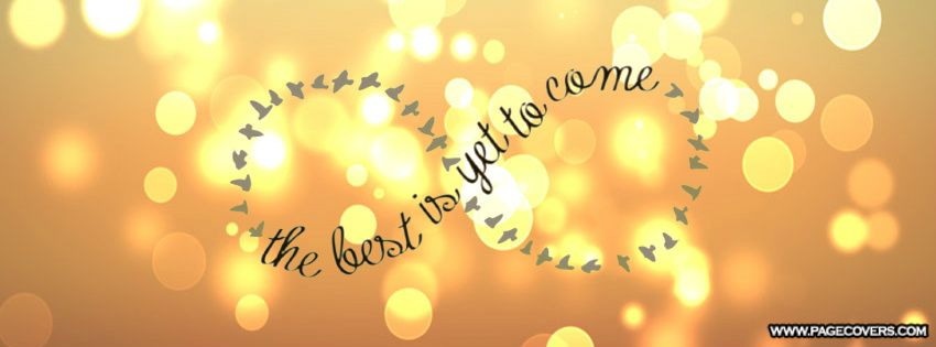 the best is yet to come... Facebook cover photos quotes