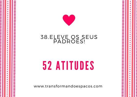 Transformando Espaços: Atitude # 38 - Eleve os seus padrões.