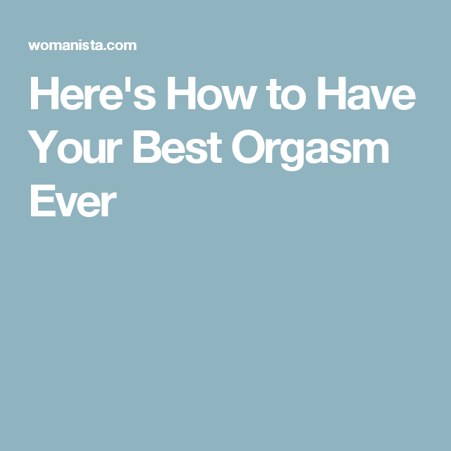 How To Have The Best Orgasim Ever