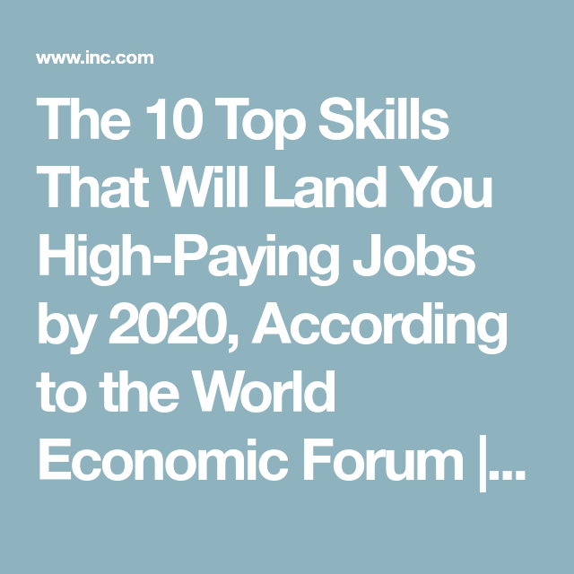 The 10 Top Skills That Will Land You High-Paying Jobs by 2020, According to  the World Economic Forum