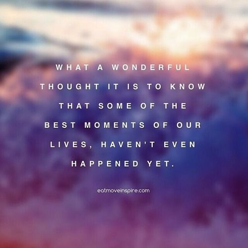 Others Some Of The Best Moments Of Our Lives Haven T Even Happened Yet Life Moment Words Inspirational Quotes Quotable Quotes