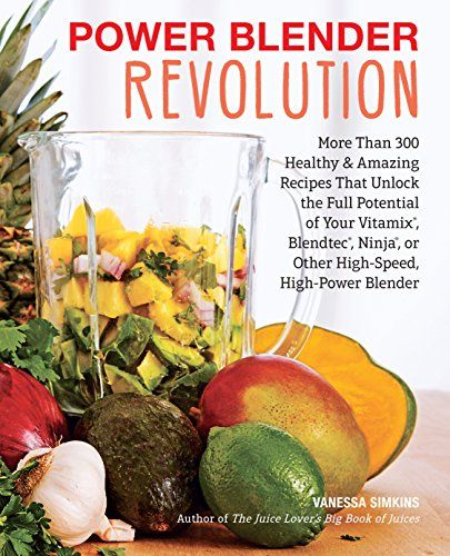 Power Blender Revolution More Than 300 Healthy And Amazing Recipes That Unlock The Full Potential Of Your Smoothie Recipes Healthy Healthy Smoothies Blendtec