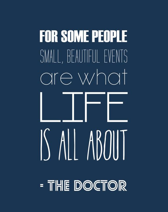 Doctor Who Quotes Fascinating Small Beautiful Things Is What Makes Life I Don't Need An