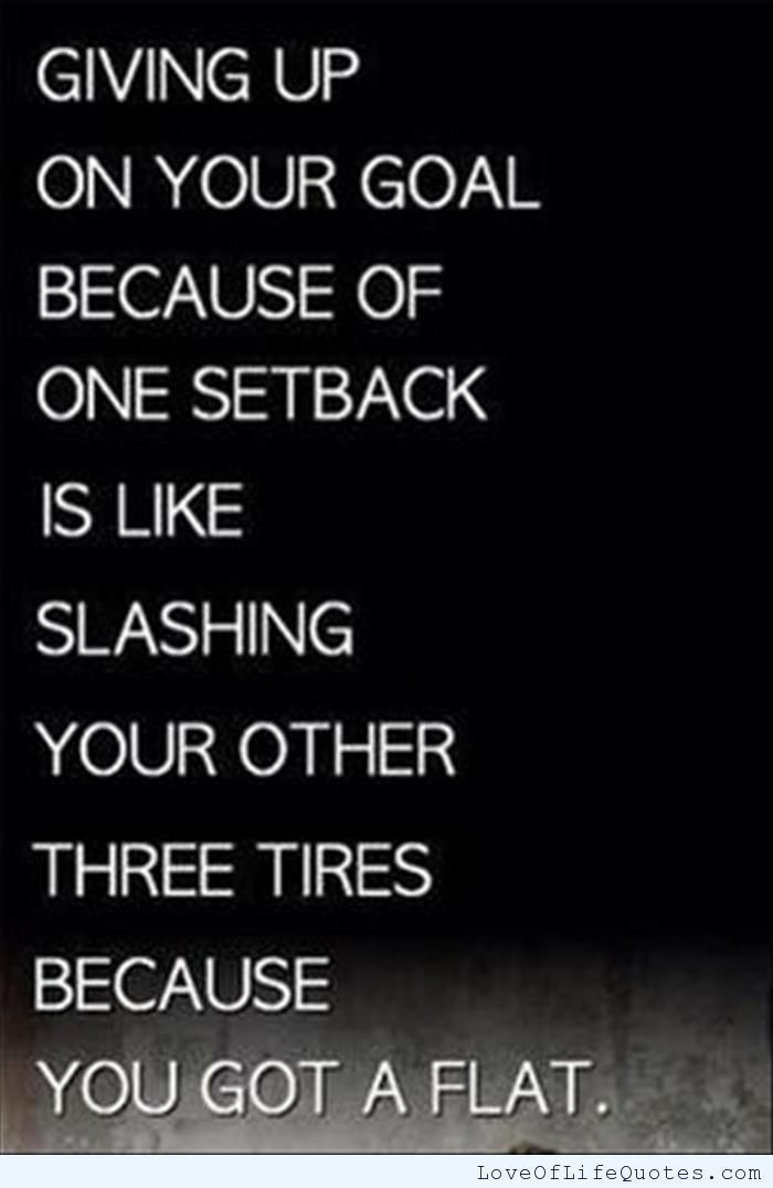 Giving up on your goal because of one setback is like slashing your other three tires because you got a flat - http://www.loveoflifequotes.com/?p=14341