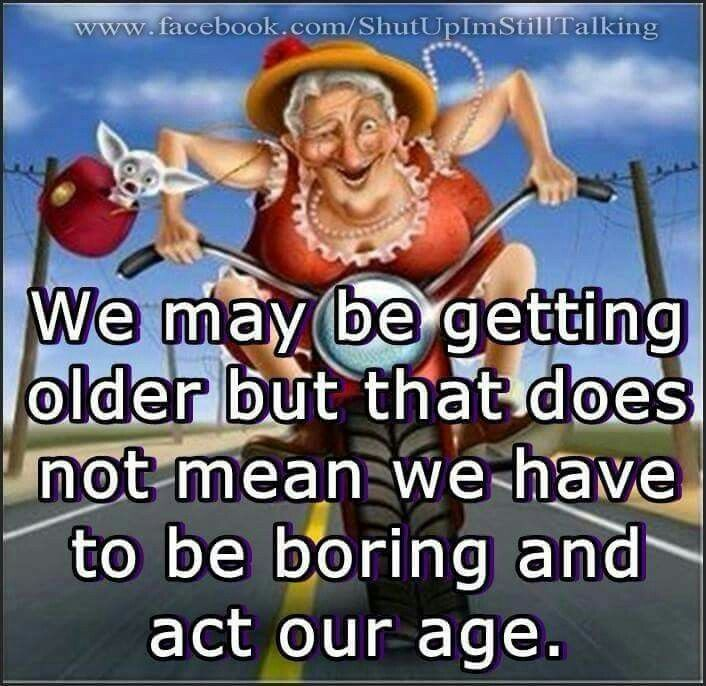 We may be getting older but that does not mean we have to be boring at our age